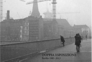 Venerdi 30 .09.16  ore 19.30 – Evento Mondolibro. Presentazionedel libro: Doppia esposizione. Berlin 1985-2015